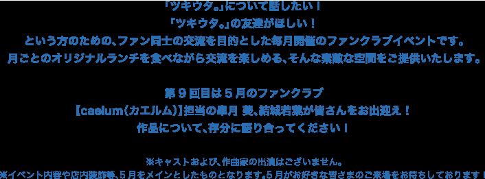 「ツキウタ。」について話したい! 「ツキウタ。」の友達がほしい! という方のための、ファン同士の交流を目的とした毎月開催のファンクラブイベントです。 月ごとのオリジナルランチを食べながら交流を楽しめる、そんな素敵な空間をご提供いたします。  第9回目は5月のファンクラブ 【caelum(カエルム)】担当の皐月 葵、結城若葉が皆さんをお出迎え! 作品について、存分に語り合ってください!  ※キャストおよび、作曲家の出演はございません。 ※イベント内容や店内装飾等、5月をメインとしたものとなります。5月がお好きな皆さまのご来場をお待ちしております!