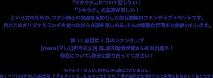 「ツキウタ。」について話したい! 「ツキウタ。」の友達がほしい! という方のための、ファン同士の交流を目的とした毎月開催のファンクラブイベントです。 月ごとのオリジナルランチを食べながら交流を楽しめる、そんな素敵な空間をご提供いたします。  第11回目は7月のファンクラブ 【mare(マレ)】担当の文月 海、姫川瑞希が皆さんをお出迎え! 作品について、存分に語り合ってください!  ※キャストおよび、作曲家の出演はございません。 ※イベント内容や店内装飾等、7月をメインとしたものとなります。7月がお好きな皆さまのご来場をお待ちしております!